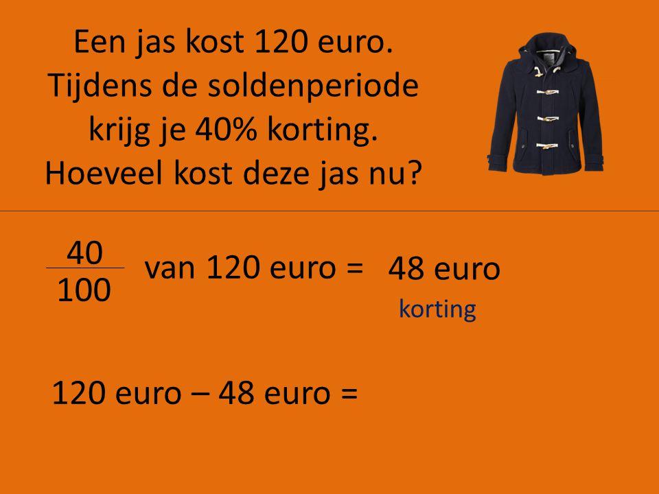 Een jas kost 120 euro. Tijdens de soldenperiode krijg je 40% korting. Hoeveel kost deze jas nu? 40 100 van 120 euro = 48 euro 120 euro – 48 euro = kor