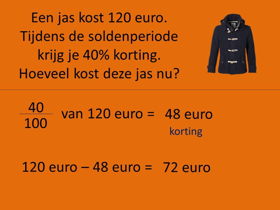 Een jas kost 120 euro. Tijdens de soldenperiode krijg je 40% korting. Hoeveel kost deze jas nu? 40 100 van 120 euro = 48 euro 120 euro – 48 euro = 72