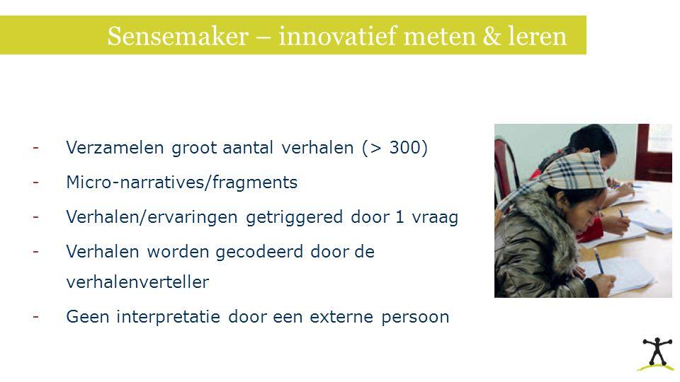 Sensemaker – innovatief meten & leren -Verzamelen groot aantal verhalen (> 300) -Micro-narratives/fragments -Verhalen/ervaringen getriggered door 1 vr