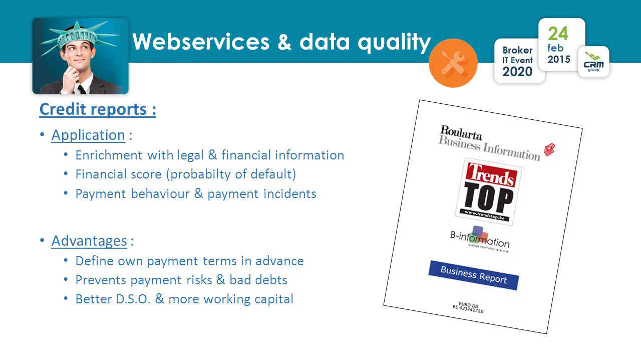 Webservices & data quality Credit reports : Application : Enrichment with legal & financial information Financial score (probabilty of default) Payment behaviour & payment incidents Advantages : Define own payment terms in advance Prevents payment risks & bad debts Better D.S.O.