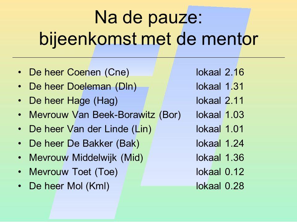 Na de pauze: bijeenkomst met de mentor De heer Coenen (Cne)lokaal 2.16 De heer Doeleman (Dln)lokaal 1.31 De heer Hage (Hag)lokaal 2.11 Mevrouw Van Bee