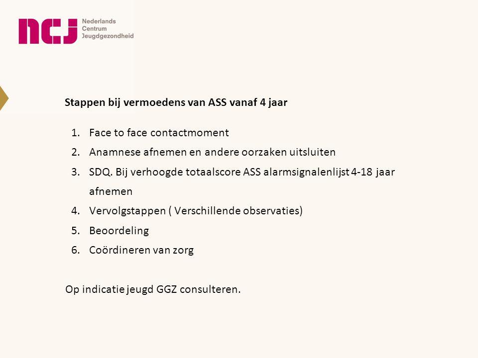 Stappen bij vermoedens van ASS vanaf 4 jaar 1.Face to face contactmoment 2.Anamnese afnemen en andere oorzaken uitsluiten 3.SDQ. Bij verhoogde totaals