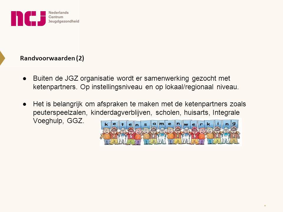 Randvoorwaarden (2) ●Buiten de JGZ organisatie wordt er samenwerking gezocht met ketenpartners. Op instellingsniveau en op lokaal/regionaal niveau. ●H