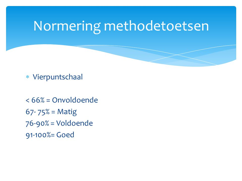  Vierpuntschaal < 66% = Onvoldoende 67- 75% = Matig 76-90% = Voldoende 91-100%= Goed Normering methodetoetsen