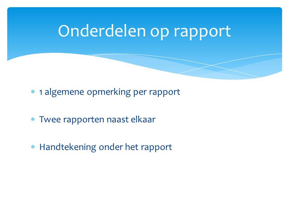 Onderdelen op rapport  1 algemene opmerking per rapport  Twee rapporten naast elkaar  Handtekening onder het rapport