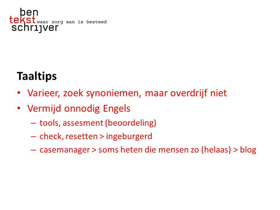 Taaltips Varieer, zoek synoniemen, maar overdrijf niet Vermijd onnodig Engels – tools, assesment (beoordeling) – check, resetten > ingeburgerd – casemanager > soms heten die mensen zo (helaas) > blog