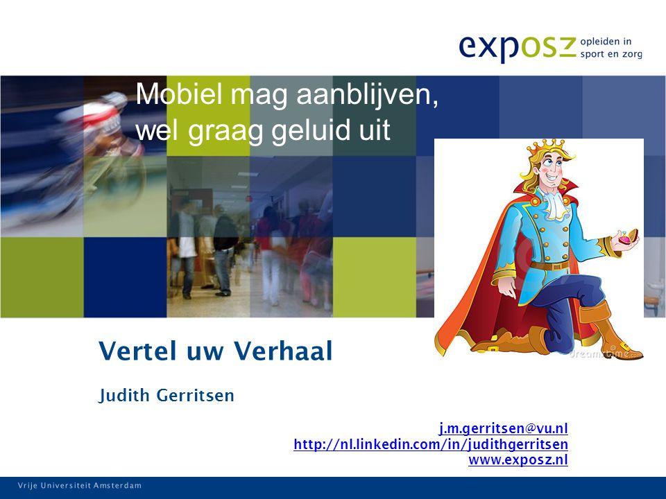 Vrije Universiteit Amsterdam Vertel uw Verhaal Judith Gerritsen j.m.gerritsen@vu.nl http://nl.linkedin.com/in/judithgerritsen www.exposz.nl Vrije Universiteit Amsterdam Mobiel mag aanblijven, wel graag geluid uit