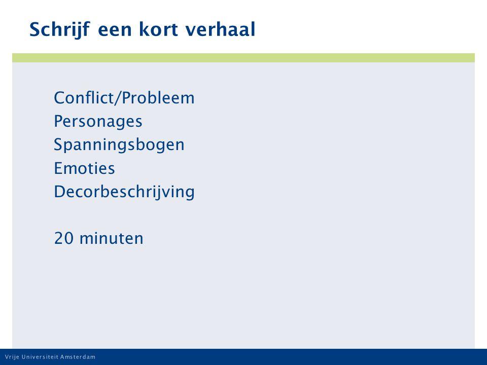 Vrije Universiteit Amsterdam Schrijf een kort verhaal Conflict/Probleem Personages Spanningsbogen Emoties Decorbeschrijving 20 minuten