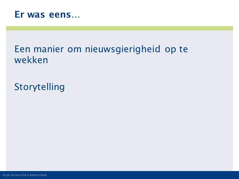 Vrije Universiteit Amsterdam Er was eens… Een manier om nieuwsgierigheid op te wekken Storytelling