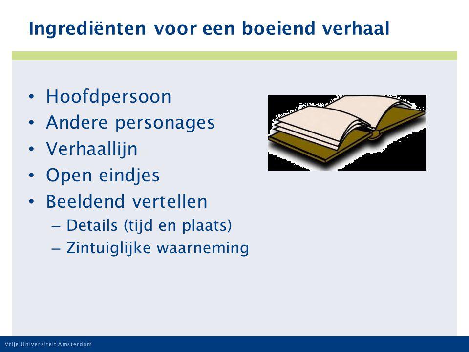 Vrije Universiteit Amsterdam Ingrediënten voor een boeiend verhaal Hoofdpersoon Andere personages Verhaallijn Open eindjes Beeldend vertellen – Details (tijd en plaats) – Zintuiglijke waarneming