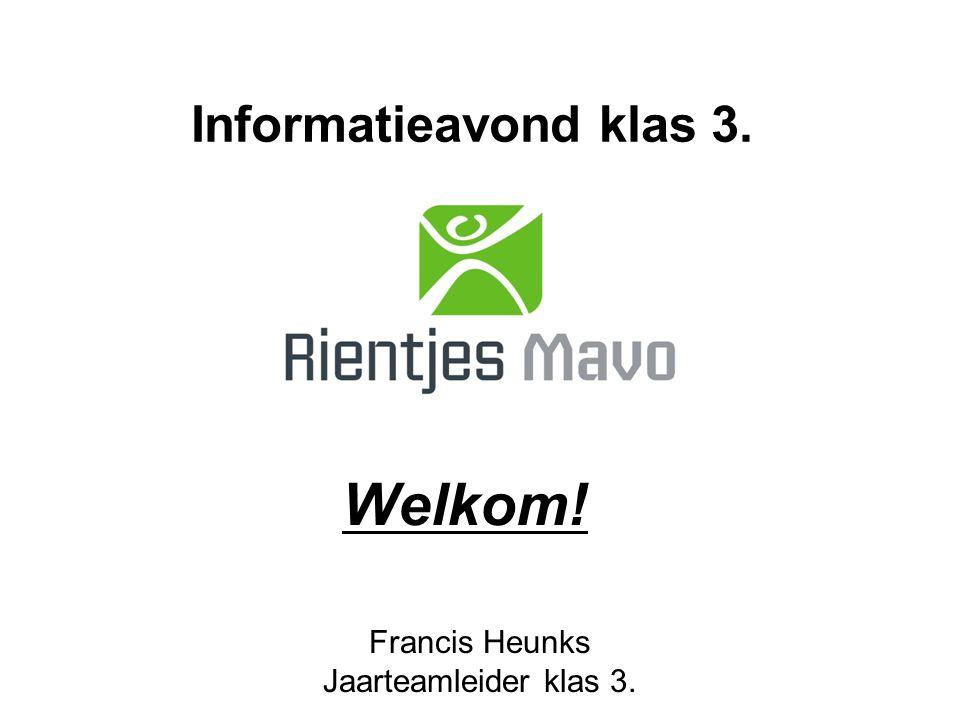 Welkom! Francis Heunks Jaarteamleider klas 3. Informatieavond klas 3.