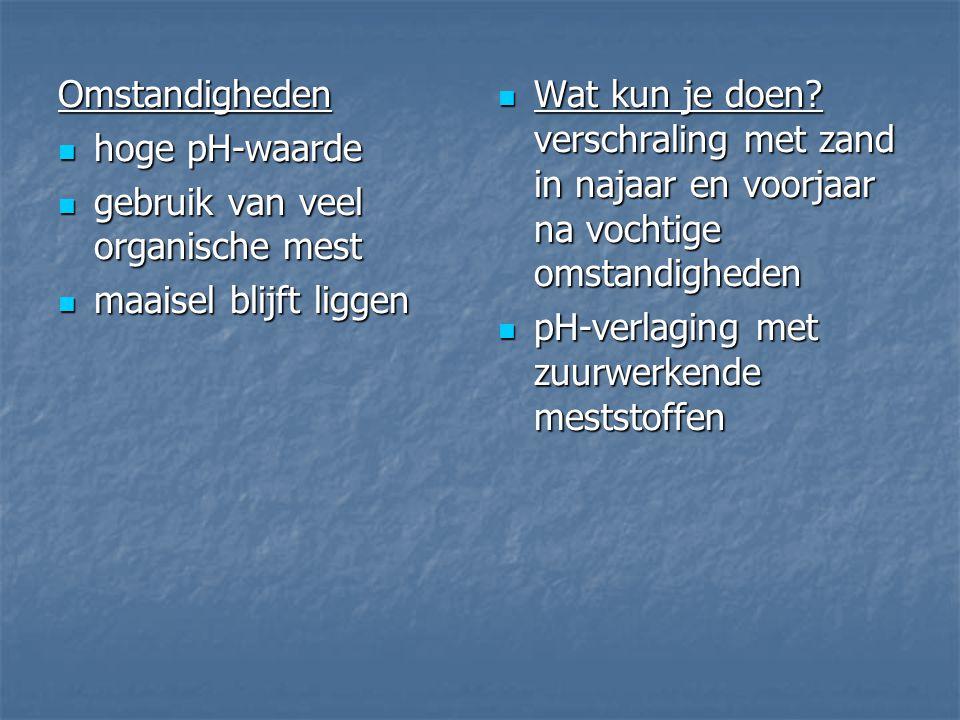 Omstandigheden hoge pH-waarde hoge pH-waarde gebruik van veel organische mest gebruik van veel organische mest maaisel blijft liggen maaisel blijft liggen Wat kun je doen.
