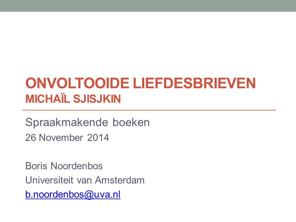 ONVOLTOOIDE LIEFDESBRIEVEN MICHAÏL SJISJKIN Spraakmakende boeken 26 November 2014 Boris Noordenbos Universiteit van Amsterdam b.noordenbos@uva.nl