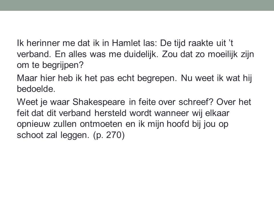 Ik herinner me dat ik in Hamlet las: De tijd raakte uit 't verband. En alles was me duidelijk. Zou dat zo moeilijk zijn om te begrijpen? Maar hier heb