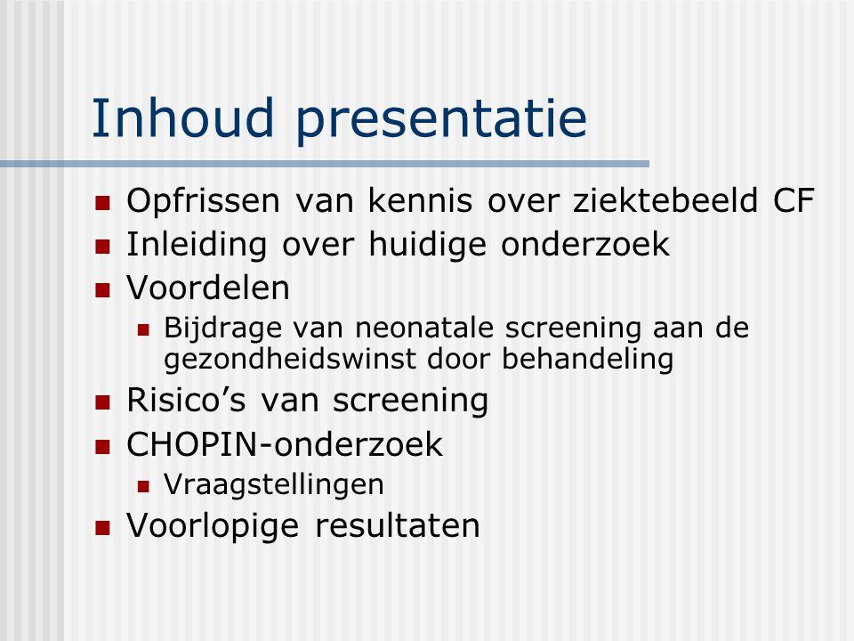 Inhoud presentatie Opfrissen van kennis over ziektebeeld CF Inleiding over huidige onderzoek Voordelen Bijdrage van neonatale screening aan de gezondheidswinst door behandeling Risico's van screening CHOPIN-onderzoek Vraagstellingen Voorlopige resultaten