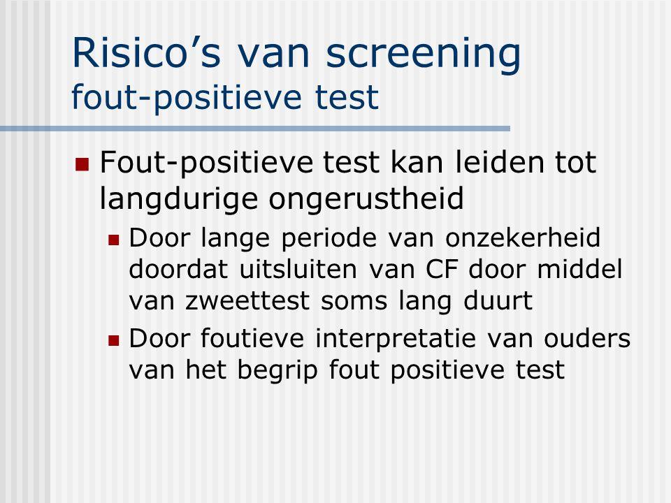 Risico's van screening fout-positieve test Fout-positieve test kan leiden tot langdurige ongerustheid Door lange periode van onzekerheid doordat uitsluiten van CF door middel van zweettest soms lang duurt Door foutieve interpretatie van ouders van het begrip fout positieve test