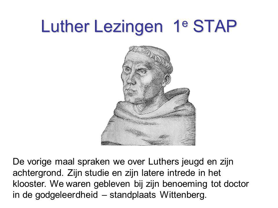 Luther Lezingen 1 e STAP De vorige maal spraken we over Luthers jeugd en zijn achtergrond. Zijn studie en zijn latere intrede in het klooster. We ware