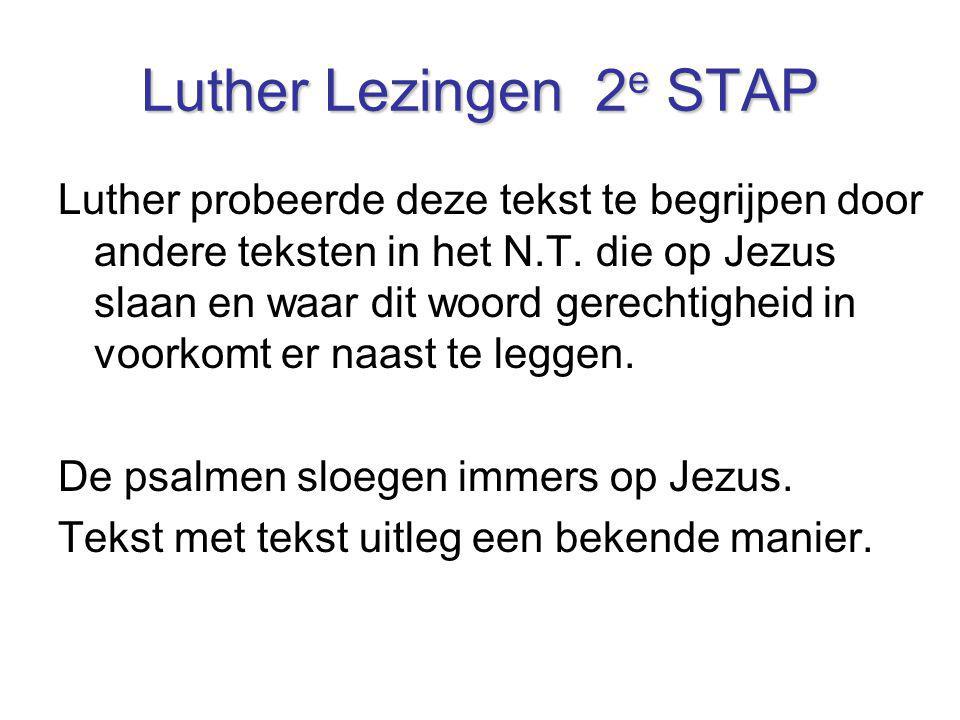 Luther Lezingen 2 e STAP Luther probeerde deze tekst te begrijpen door andere teksten in het N.T. die op Jezus slaan en waar dit woord gerechtigheid i