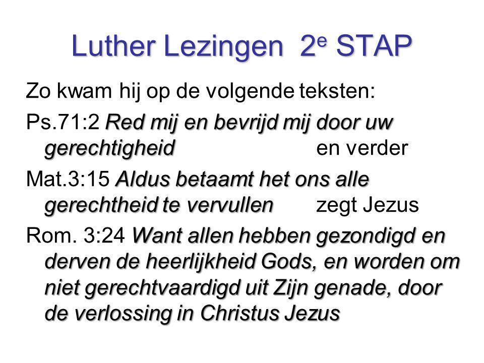 Luther Lezingen 2 e STAP Zo kwam hij op de volgende teksten: Red mij en bevrijd mij door uw gerechtigheid Ps.71:2 Red mij en bevrijd mij door uw gerec