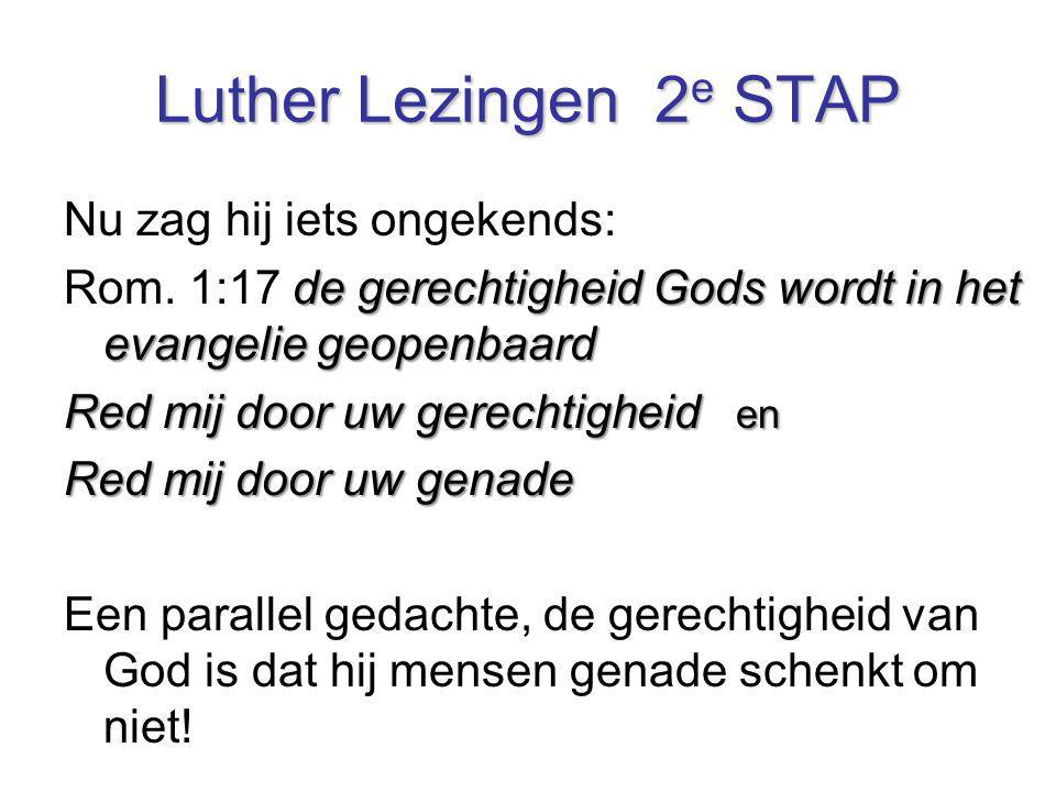 Luther Lezingen 2 e STAP Nu zag hij iets ongekends: de gerechtigheid Gods wordt in het evangelie geopenbaard Rom. 1:17 de gerechtigheid Gods wordt in