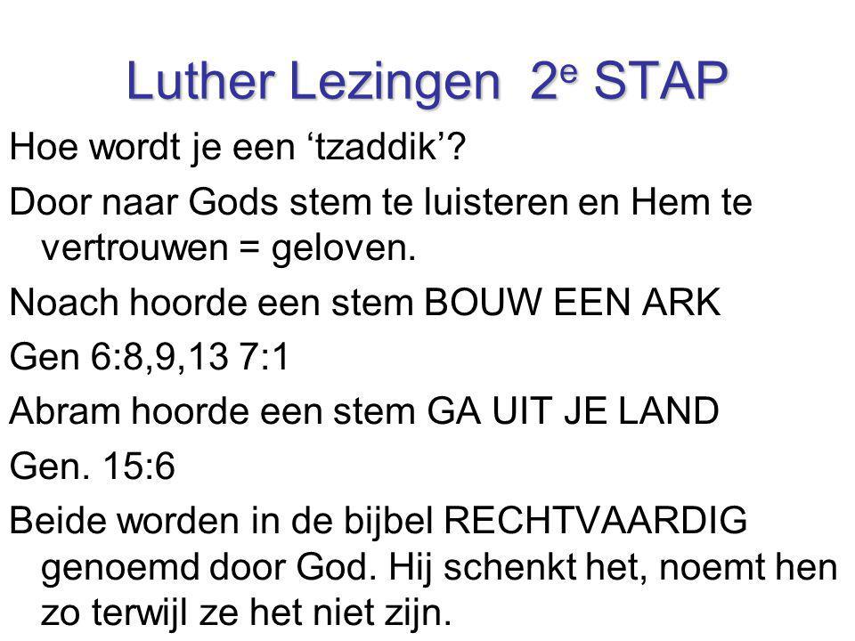 Luther Lezingen 2 e STAP Hoe wordt je een 'tzaddik'? Door naar Gods stem te luisteren en Hem te vertrouwen = geloven. Noach hoorde een stem BOUW EEN A