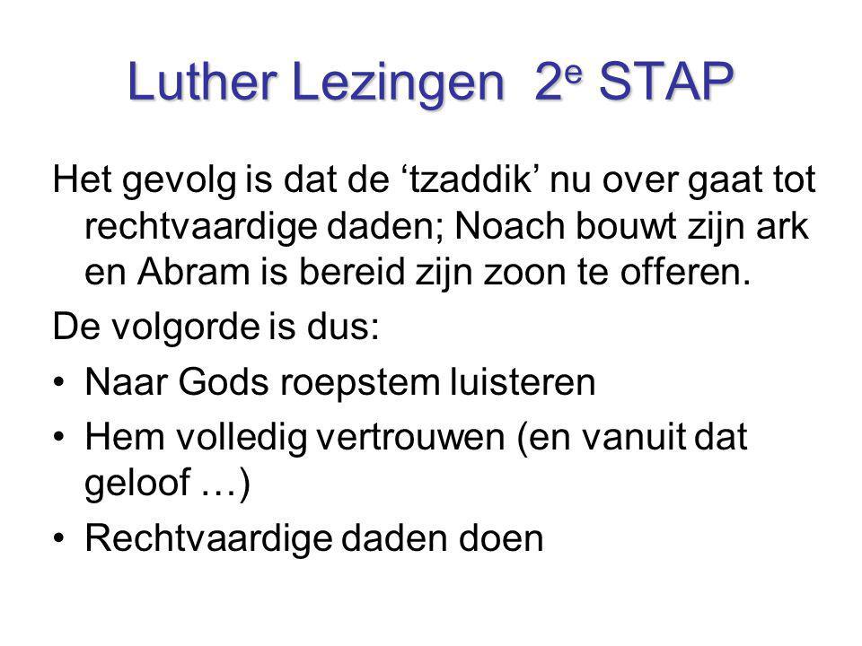 Luther Lezingen 2 e STAP Het gevolg is dat de 'tzaddik' nu over gaat tot rechtvaardige daden; Noach bouwt zijn ark en Abram is bereid zijn zoon te off