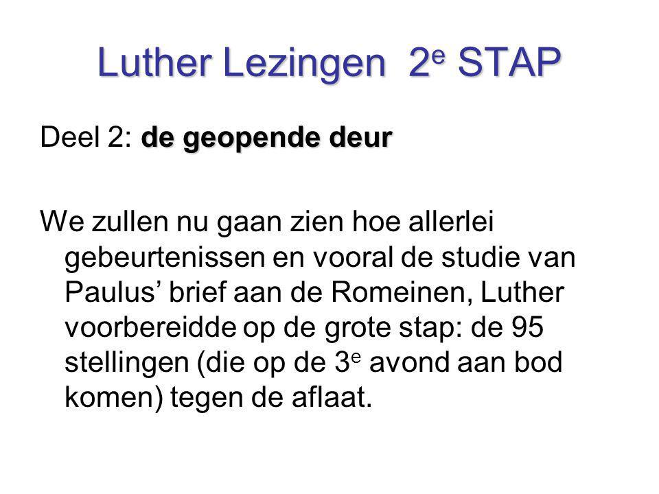 Luther Lezingen 2 e STAP de geopende deur Deel 2: de geopende deur We zullen nu gaan zien hoe allerlei gebeurtenissen en vooral de studie van Paulus'