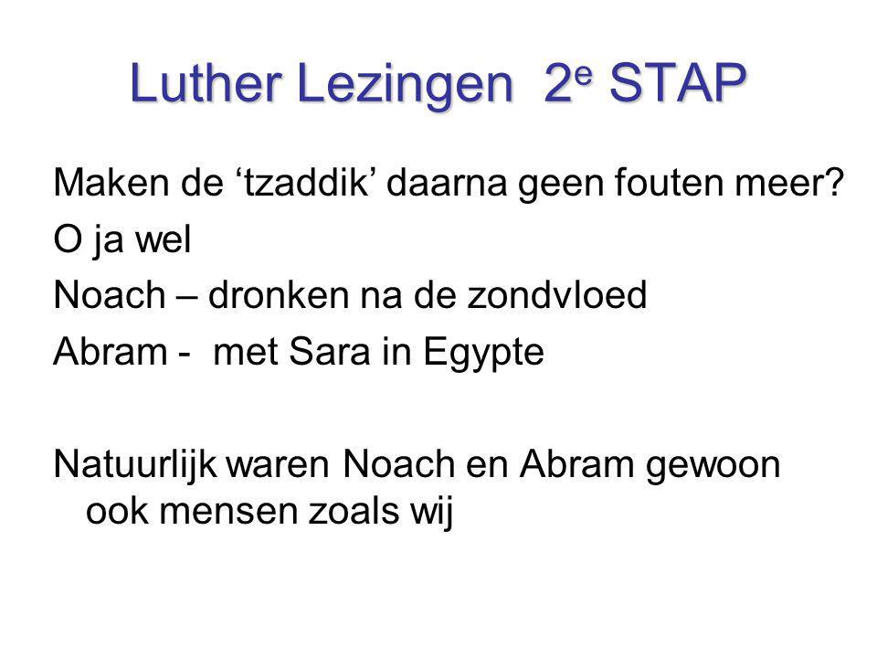 Luther Lezingen 2 e STAP Maken de 'tzaddik' daarna geen fouten meer? O ja wel Noach – dronken na de zondvloed Abram - met Sara in Egypte Natuurlijk wa