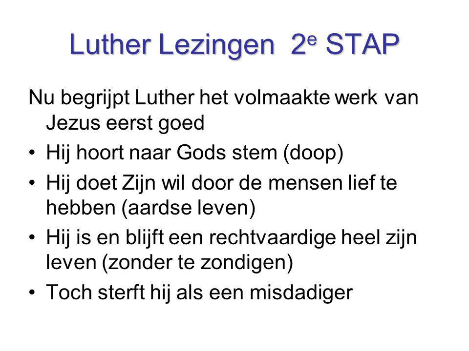 Luther Lezingen 2 e STAP Nu begrijpt Luther het volmaakte werk van Jezus eerst goed Hij hoort naar Gods stem (doop) Hij doet Zijn wil door de mensen l