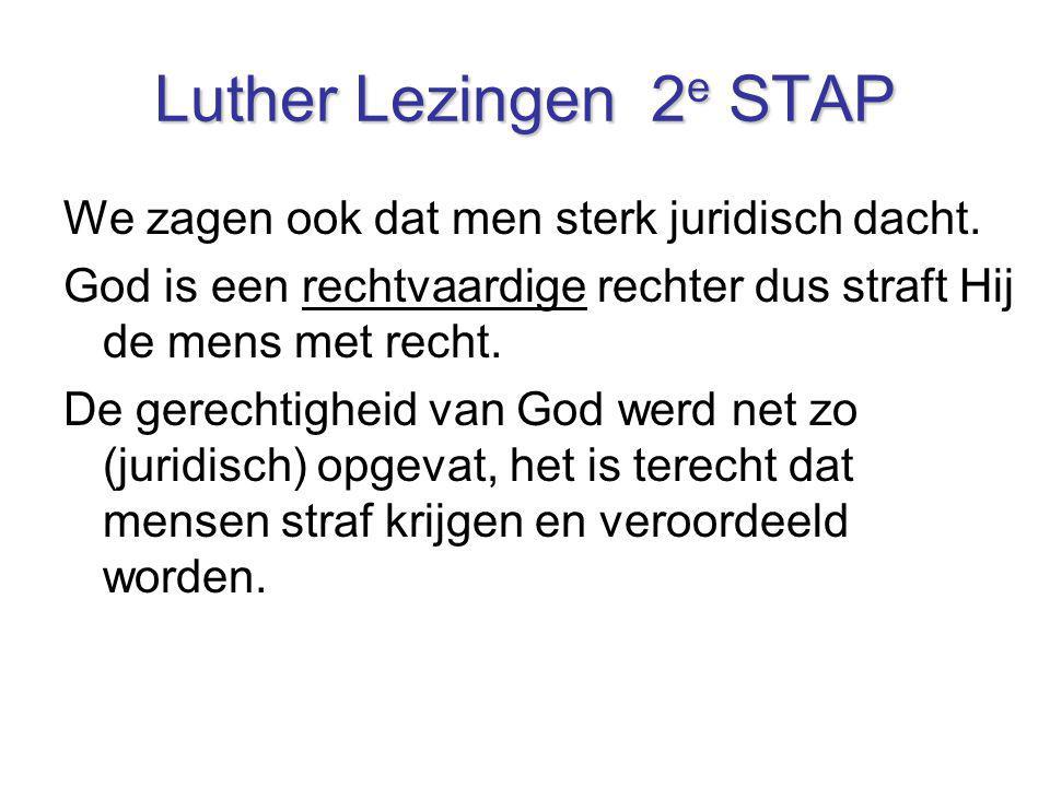 Luther Lezingen 2 e STAP We zagen ook dat men sterk juridisch dacht. God is een rechtvaardige rechter dus straft Hij de mens met recht. De gerechtighe