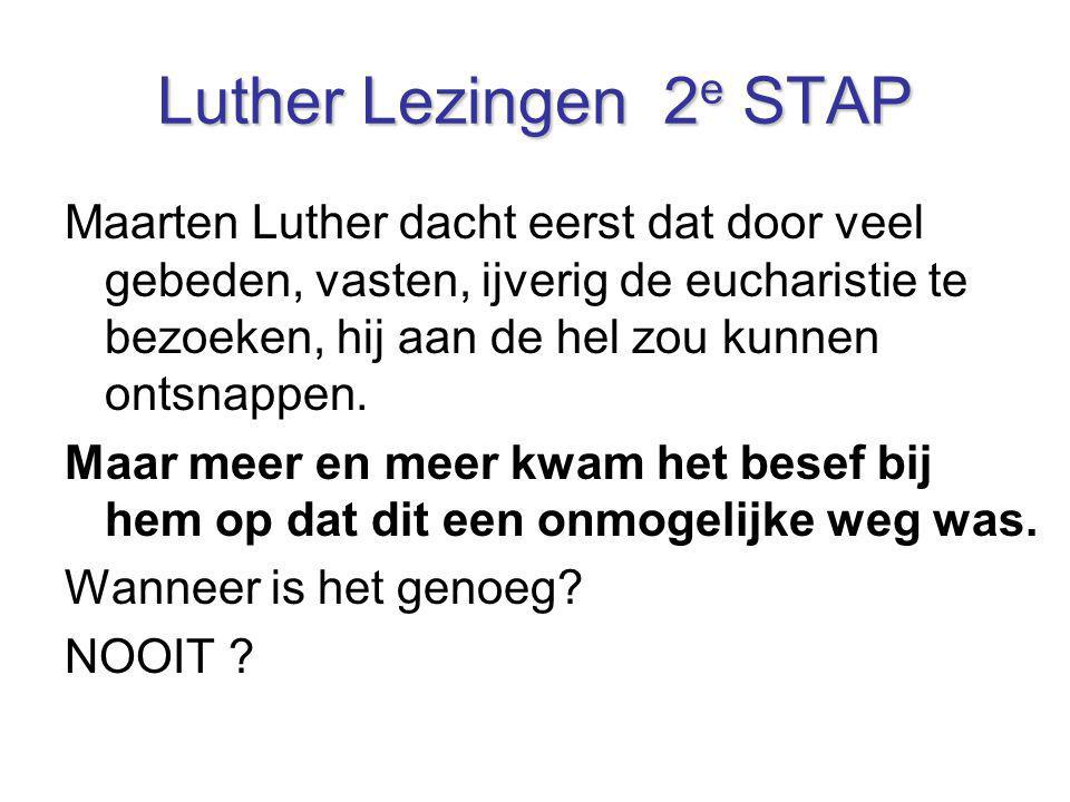 Luther Lezingen 2 e STAP Maarten Luther dacht eerst dat door veel gebeden, vasten, ijverig de eucharistie te bezoeken, hij aan de hel zou kunnen ontsn