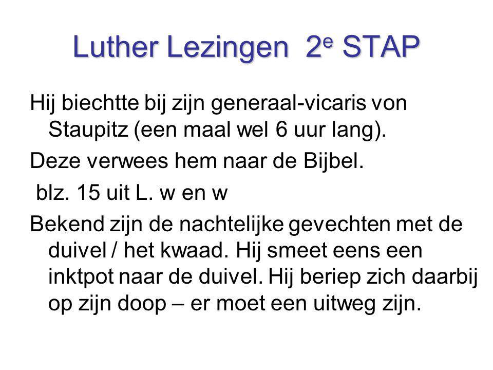 Luther Lezingen 2 e STAP Hij biechtte bij zijn generaal-vicaris von Staupitz (een maal wel 6 uur lang). Deze verwees hem naar de Bijbel. blz. 15 uit L