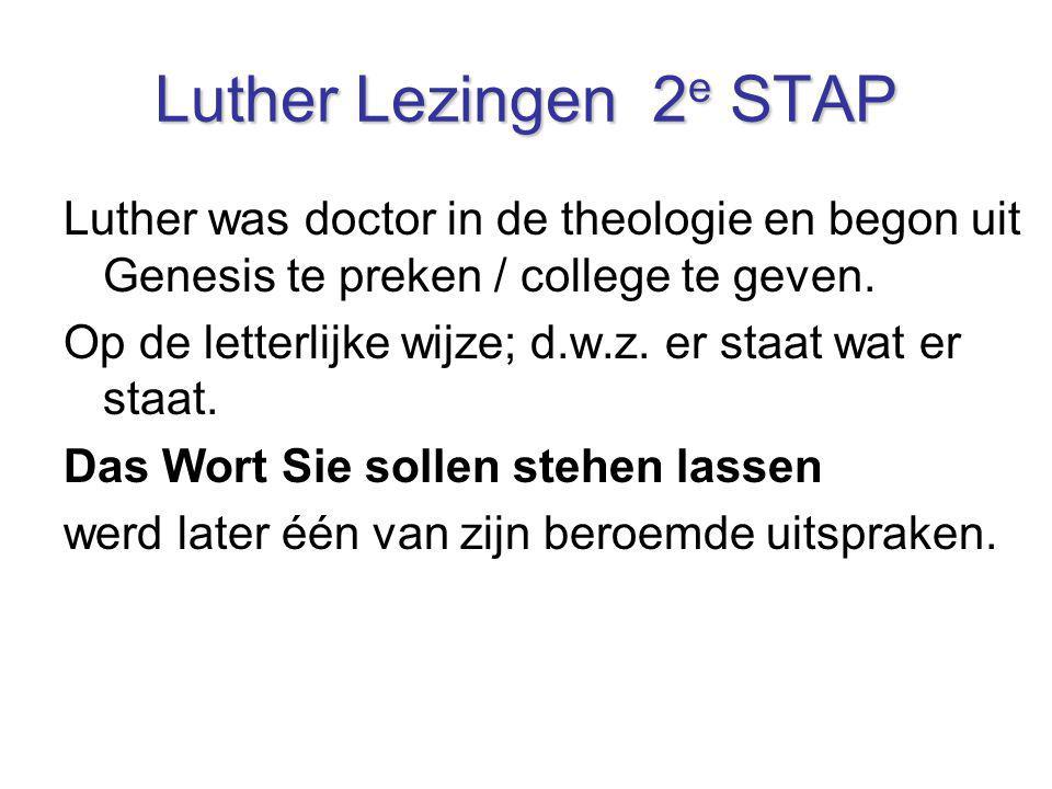 Luther Lezingen 2 e STAP Luther was doctor in de theologie en begon uit Genesis te preken / college te geven. Op de letterlijke wijze; d.w.z. er staat