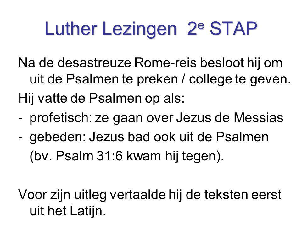 Luther Lezingen 2 e STAP Na de desastreuze Rome-reis besloot hij om uit de Psalmen te preken / college te geven. Hij vatte de Psalmen op als: -profeti