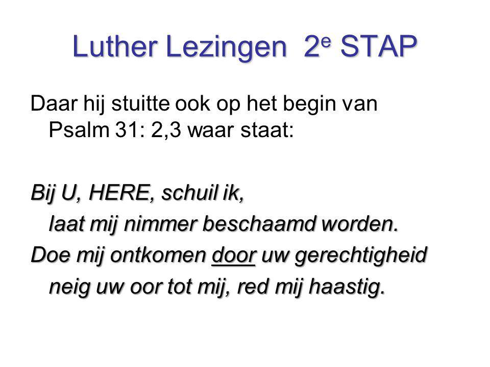 Luther Lezingen 2 e STAP Daar hij stuitte ook op het begin van Psalm 31: 2,3 waar staat: Bij U, HERE, schuil ik, laat mij nimmer beschaamd worden. Doe