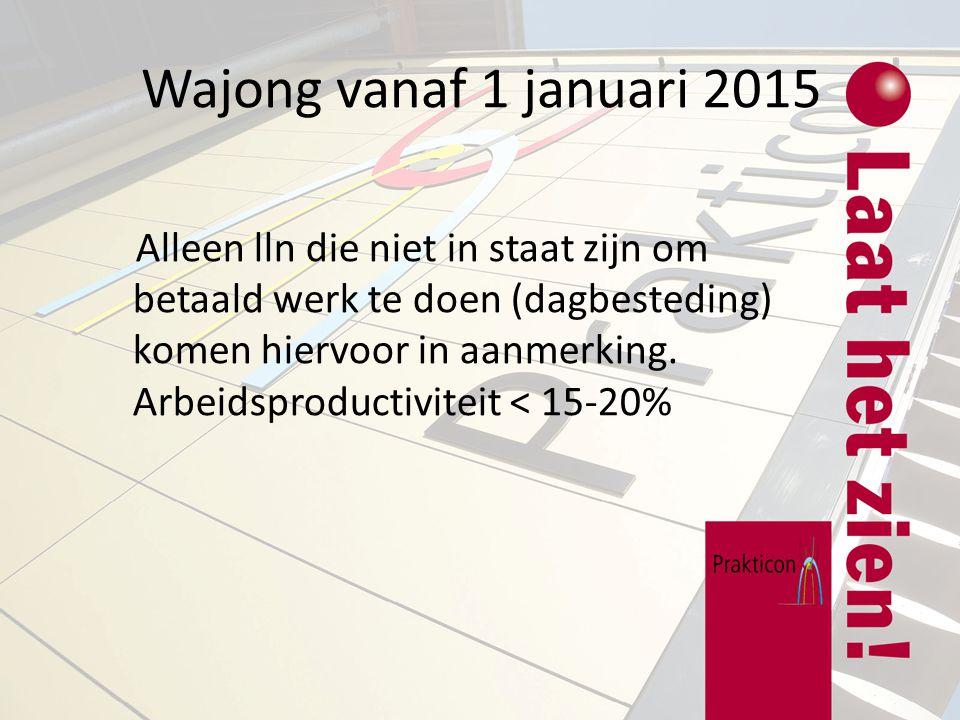 Wajong vanaf 1 januari 2015 Alleen lln die niet in staat zijn om betaald werk te doen (dagbesteding) komen hiervoor in aanmerking. Arbeidsproductivite
