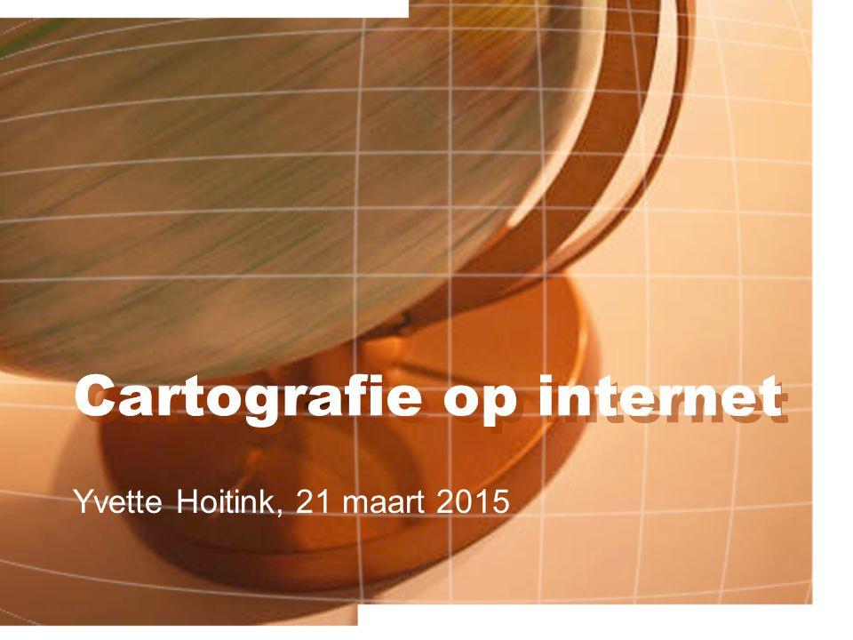 Cartografie op internet Yvette Hoitink, 21 maart 2015