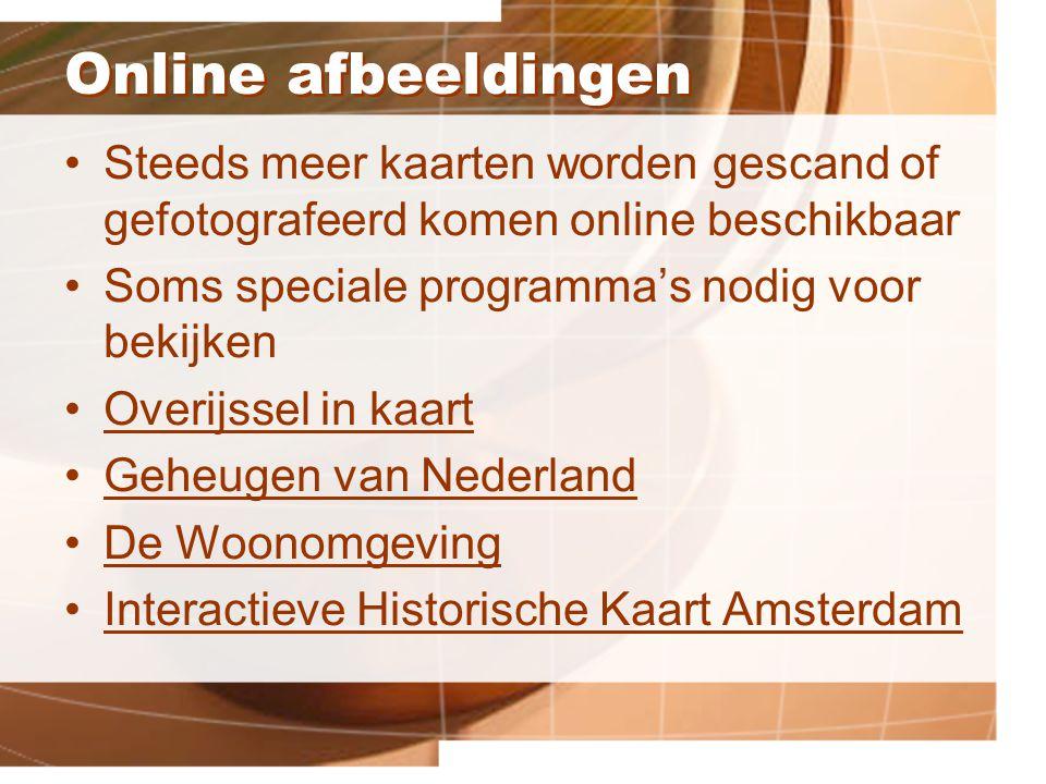 Online afbeeldingen Steeds meer kaarten worden gescand of gefotografeerd komen online beschikbaar Soms speciale programma's nodig voor bekijken Overijssel in kaart Geheugen van Nederland De Woonomgeving Interactieve Historische Kaart Amsterdam