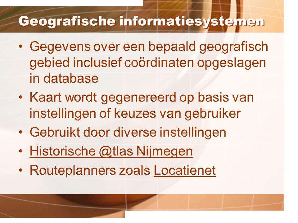 Geografische informatiesystemen Gegevens over een bepaald geografisch gebied inclusief coördinaten opgeslagen in database Kaart wordt gegenereerd op basis van instellingen of keuzes van gebruiker Gebruikt door diverse instellingen Historische @tlas Nijmegen Routeplanners zoals LocatienetLocatienet