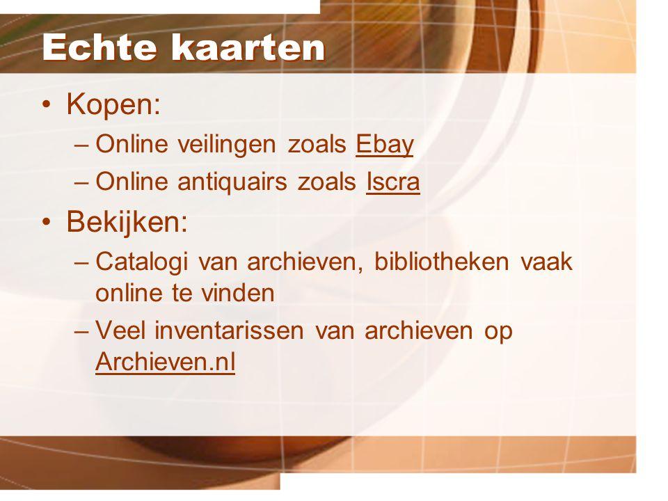 Echte kaarten Kopen: –Online veilingen zoals EbayEbay –Online antiquairs zoals IscraIscra Bekijken: –Catalogi van archieven, bibliotheken vaak online te vinden –Veel inventarissen van archieven op Archieven.nl Archieven.nl