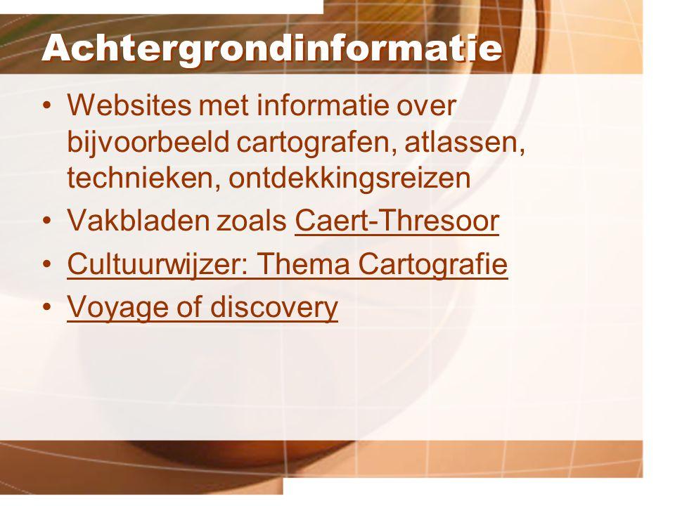 Achtergrondinformatie Websites met informatie over bijvoorbeeld cartografen, atlassen, technieken, ontdekkingsreizen Vakbladen zoals Caert-ThresoorCaert-Thresoor Cultuurwijzer: Thema Cartografie Voyage of discovery