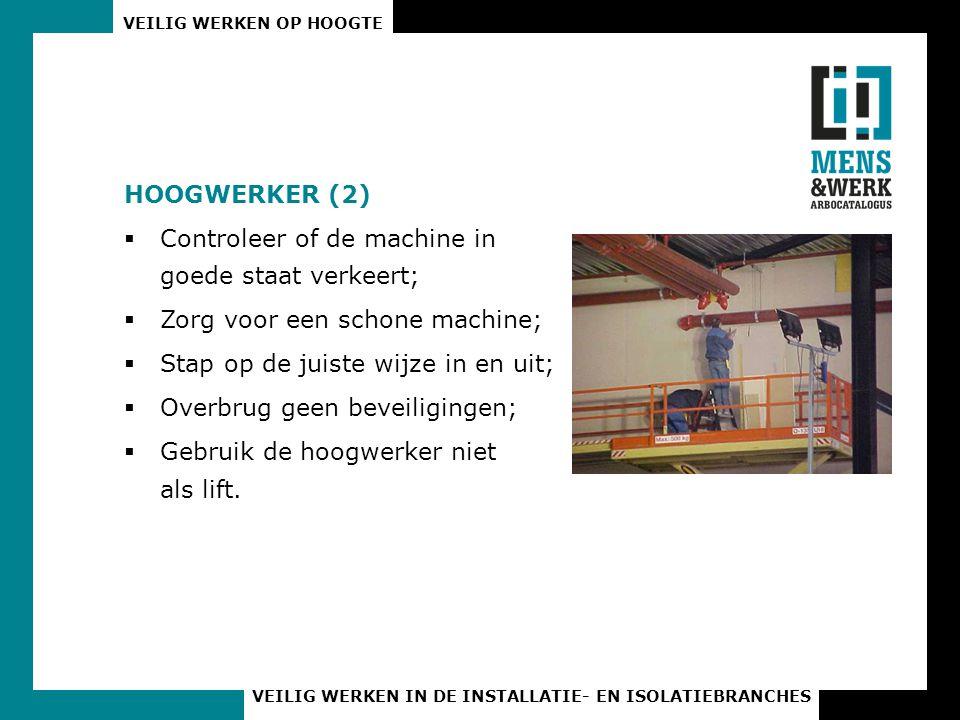 VEILIG WERKEN OP HOOGTE VEILIG WERKEN IN DE INSTALLATIE- EN ISOLATIEBRANCHES HOOGWERKER (2)  Controleer of de machine in goede staat verkeert;  Zorg