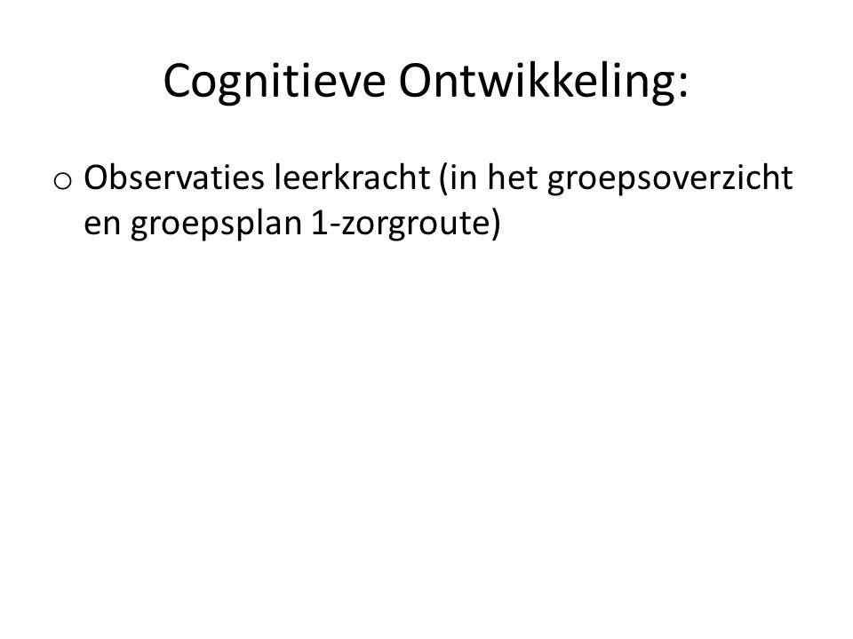 Cognitieve Ontwikkeling: o Observaties leerkracht (in het groepsoverzicht en groepsplan 1-zorgroute)