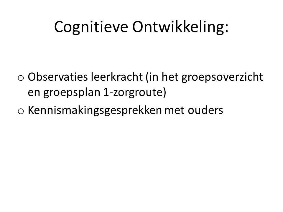 Cognitieve Ontwikkeling: o Observaties leerkracht (in het groepsoverzicht en groepsplan 1-zorgroute) o Kennismakingsgesprekken met ouders