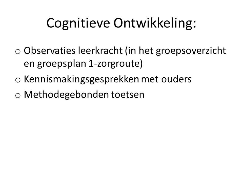 Cognitieve Ontwikkeling: o Observaties leerkracht (in het groepsoverzicht en groepsplan 1-zorgroute) o Kennismakingsgesprekken met ouders o Methodegebonden toetsen