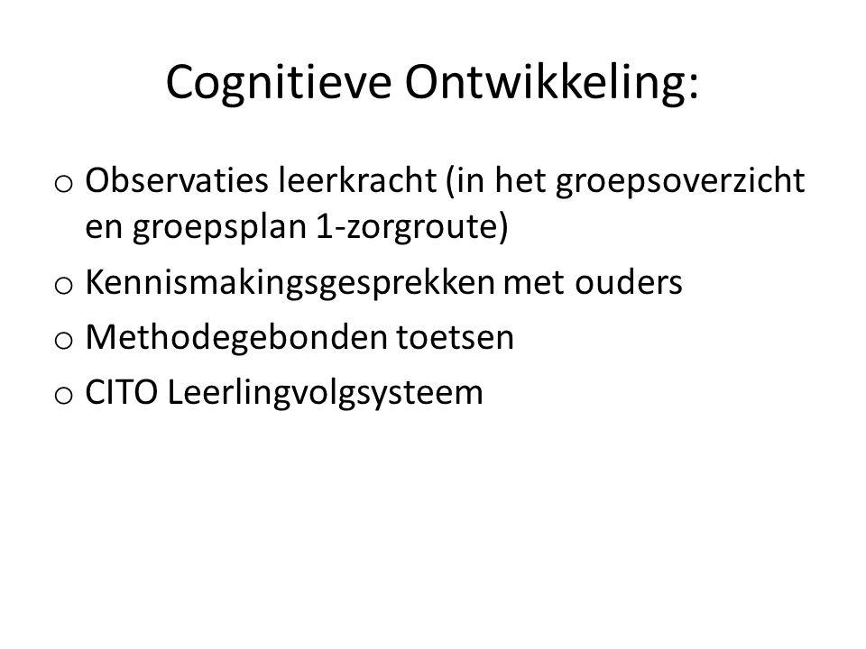 Cognitieve Ontwikkeling: o Observaties leerkracht (in het groepsoverzicht en groepsplan 1-zorgroute) o Kennismakingsgesprekken met ouders o Methodegebonden toetsen o CITO Leerlingvolgsysteem
