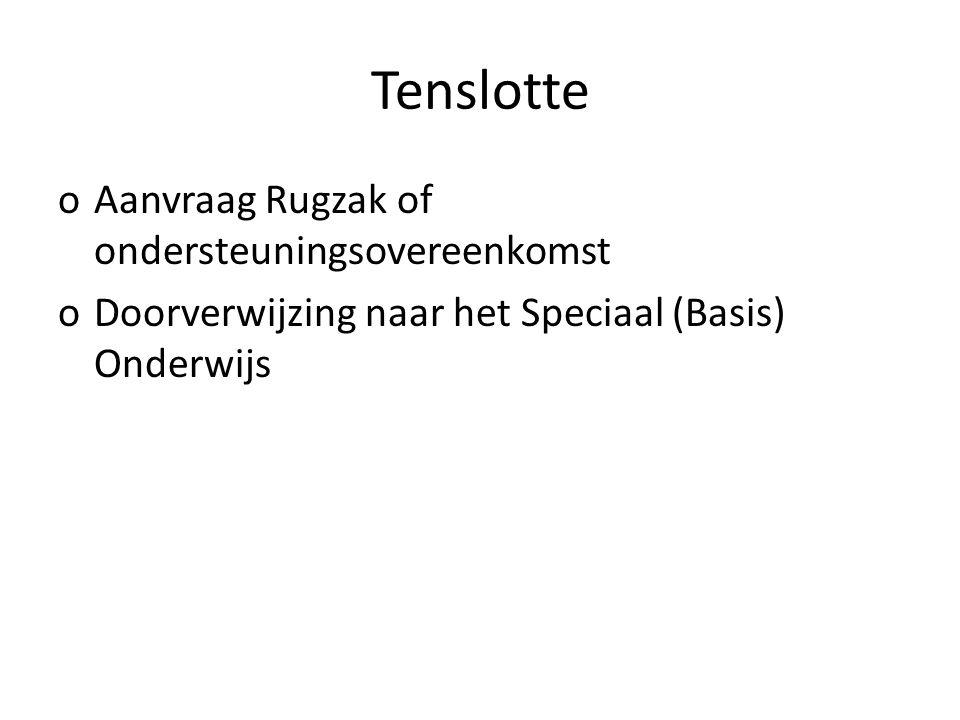 Tenslotte oAanvraag Rugzak of ondersteuningsovereenkomst oDoorverwijzing naar het Speciaal (Basis) Onderwijs