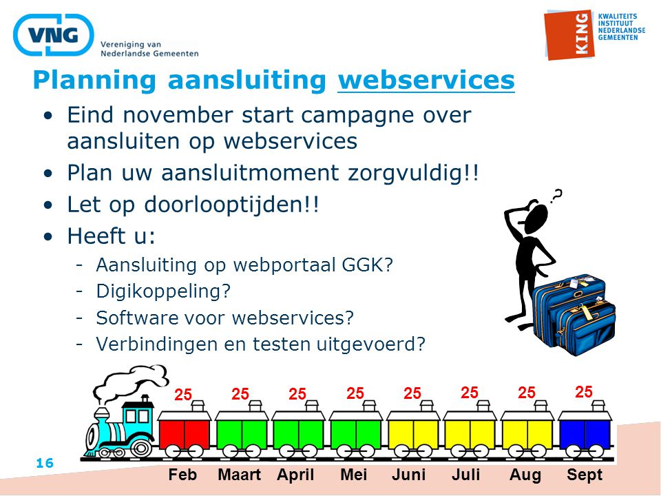 Planning aansluiting webservices 16 Eind november start campagne over aansluiten op webservices Plan uw aansluitmoment zorgvuldig!! Let op doorlooptij