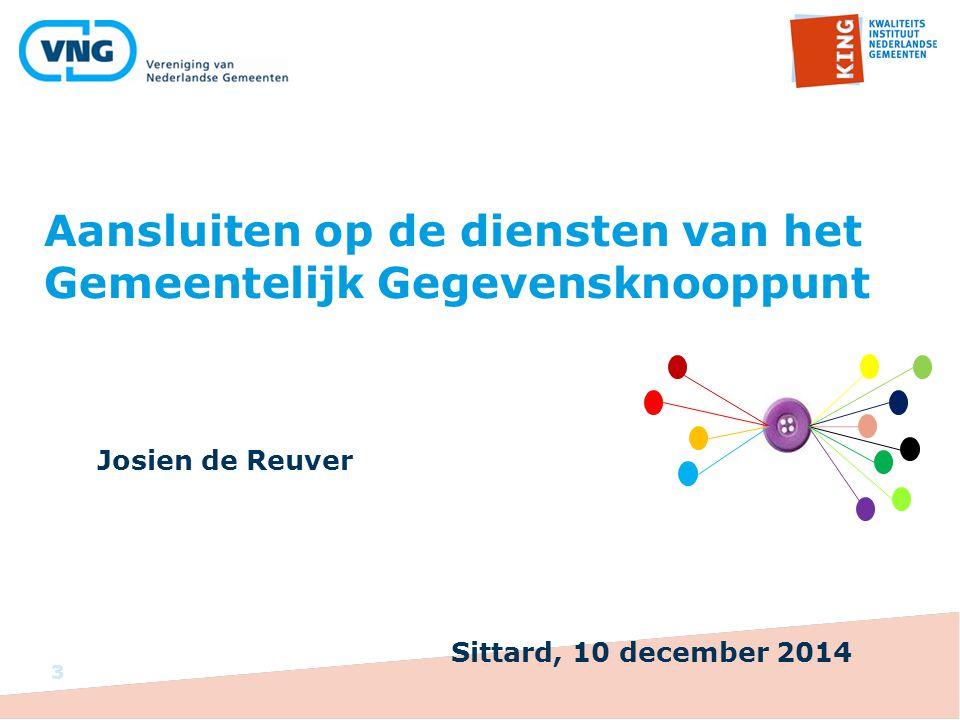 Aansluiten op de diensten van het Gemeentelijk Gegevensknooppunt Josien de Reuver 3 Sittard, 10 december 2014