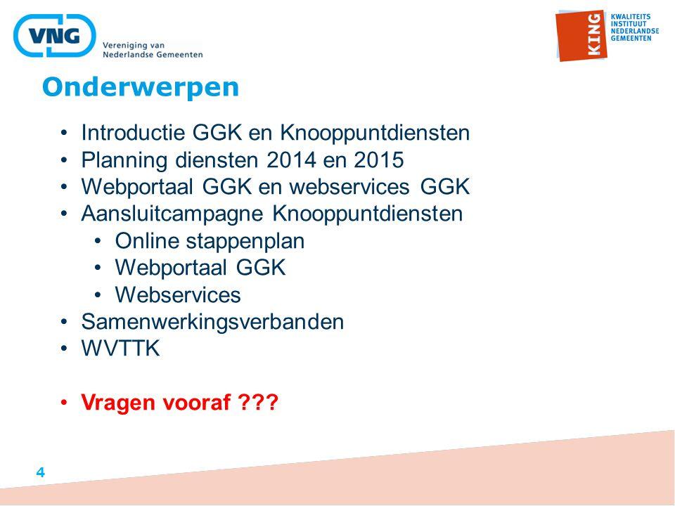 Onderwerpen Introductie GGK en Knooppuntdiensten Planning diensten 2014 en 2015 Webportaal GGK en webservices GGK Aansluitcampagne Knooppuntdiensten Online stappenplan Webportaal GGK Webservices Samenwerkingsverbanden WVTTK Vragen vooraf ??.